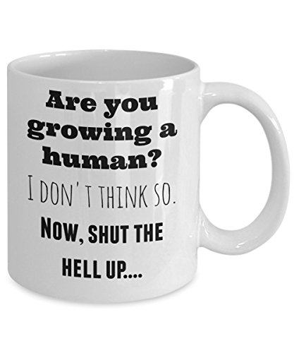 (Pregnant women gifts - Are you growing a human? I don't think so. Now, shut the hell up! - funny, ceramic 11 oz mug perfect for enjoying mama to be tea)