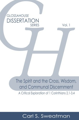 Download The Spirit and the Cross, Wisdom, and Communal Discernment: A Critical Exploration of 1 Corinthians 2.1-3.4 (GlossaHouse Dissertation Series) (Volume 1) PDF ePub ebook