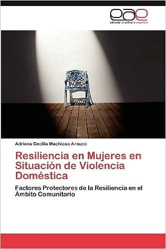 Resiliencia en Mujeres en Situación de Violencia Doméstica: Factores Protectores de la Resiliencia en el Ámbito Comunitario (Spanish Edition): Adriana ...