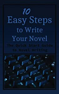 10 Easy Steps to Write Your Novel: The Quick Start Guide to Novel Writing