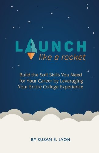 Launch Like A Rocket: Build the Soft Skills You Need for Your Career by Leveraging Your Entire College Experience