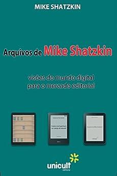 Arquivos de Mike Shtazkin: visões do mundo digital para o mercado editorial por [Shatzkin, Mike, Martins Castilho de Fonseca, Mariana]