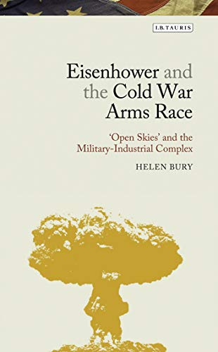 Eisenhower and the Cold War Arms Race: 'Open Skies' and the Military-Industrial Complex (Library of Modern American History) (Cold War Arms Race)