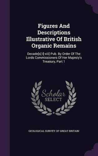 Read Online Figures and Descriptions Illustrative of British Organic Remains: Decade[s] I[-XIII] Pub. by Order of the Lords Commissioners of Her Majesty's Treasury, Part 1 PDF
