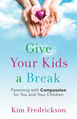 Give Your Kids a Break: Parenting with Compassion for You and Your Children by [Fredrickson, Kim]