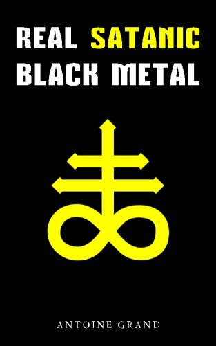 Real Satanic Black Metal: The True History Of Satanism In Extreme Metal Music