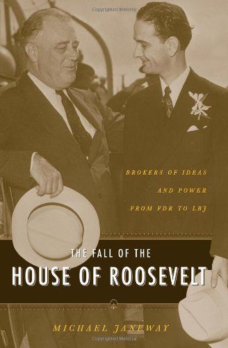 The Fall of the House of Roosevelt: Brokers of Ideas and Power from FDR to LBJ (Columbia Studies in Contemporary America