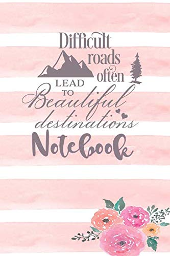 Difficult Roads Often Lead To Beautiful Destinations - Notebook: Christian Floral Themed Blank Lined Notebook - Journal To Write In With Date Space (Tock Tick Florals)