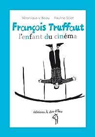 François Truffaut, l'enfant du cinéma par Véronique V. Beau