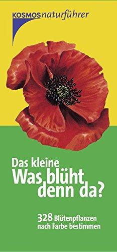 Das kleine Was blüht denn da?: 328 Blütenpflanzen nach Farbe bestimmen (Kosmos-Naturführer)