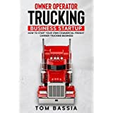 Owner Operator Trucking Business Startup: How to Start Your Own Commercial Freight Carrier Trucking Business