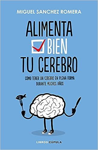 Alimenta Bien Tu Cerebro: Cómo Tener Un Cerebro En Plena Forma Durante Muchos Años por Miguel Sánchez Romera epub