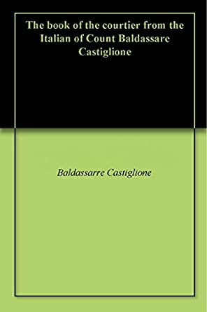 castigliones the book of the courtier essay Judging a courtier by his coverings  a mantuan diplomat, castiglione wrote  this book of fictional conversations about the manners of the perfect renaissance .
