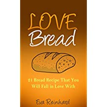 Love Bread: 21 Bread Recipe That You Will Fall in Love With (Baking, Biscuits, Sourdough Bread, Paleo Bread)