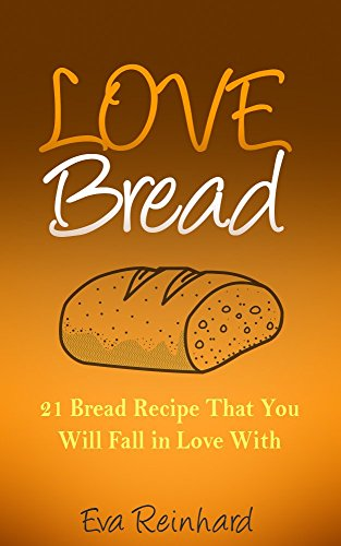 Love Bread: 21 Bread Recipe That You Will Fall in Love With (Baking, Biscuits, Sourdough Bread, Paleo Bread) by [Reinhard, Eva]