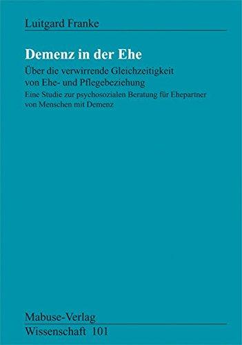 Demenz in der Ehe. Über die verwirrende Gleichzeitigkeit von Ehe-und Pflegebeziehung (Mabuse-Verlag Wissenschaft)