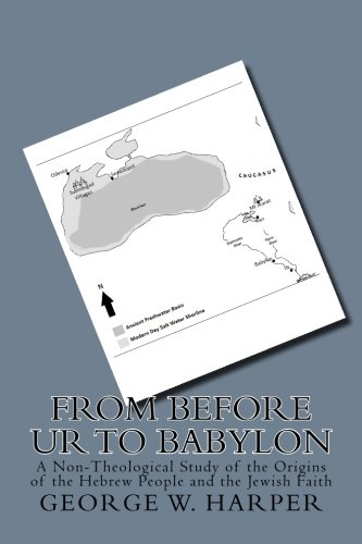 From Before UR To Babylon: A Non-Theological Study of the Origins of the Hebrew People and the Jewish Faith