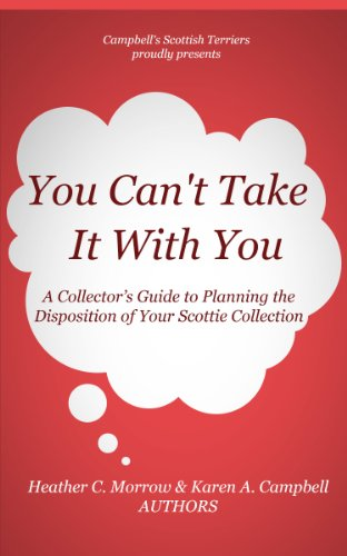 - You Can't Take it With You!: A Collector's Guide to Planning the Disposition of Your Scottie Collection