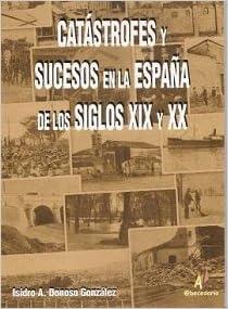 Catastrofes y sucesos en la España de los siglos XIX y XX Serie Historia: Amazon.es: Donoso Gonzalez, Isidro A.: Libros