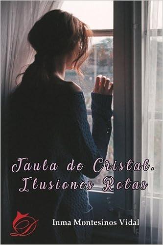 Jaula de Cristal, Ilusiones Rotas: Amazon.es: Inma Montesinos ...