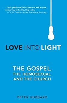 Love Into Light: The Gospel, the Homosexual and the Church by [Hubbard, Peter]