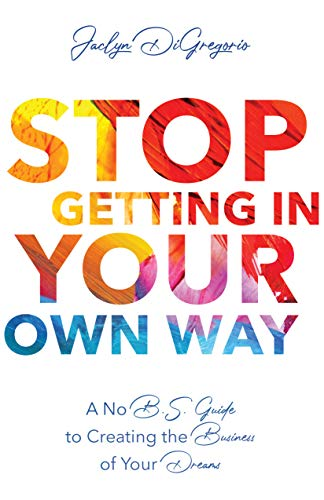 Stop Getting In Your Own Way: A No B.S. Guide to Creating the Business of Your Dreams