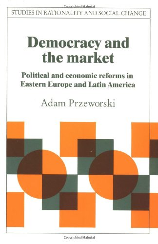 Democracy and the Market: Political and Economic Reforms in Eastern Europe and Latin America (Studies in Rationality and