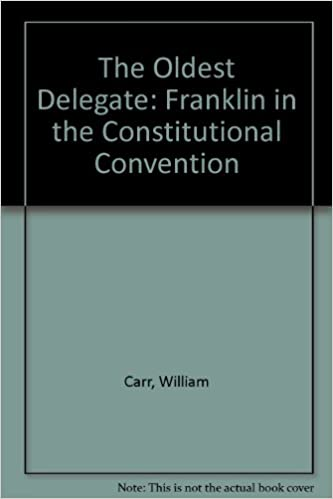 The Oldest Delegate: Franklin in the Constitutional Convention ...