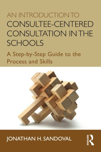 An Introduction to Consultee-Centered Consultation in the Schools: A Step-by-Step Guide to the Process and Skills (Consultation, Supervision, and Professional Learning in School Psychology Series)