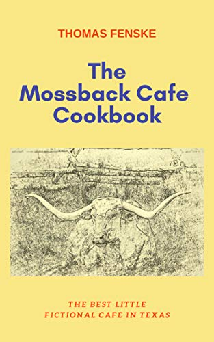 The Mossback Cafe Cookbook: The Best Little Fictional Cafe In Texas by [Fenske, Thomas]
