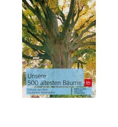 Unsere 500 ?ltesten B?ume: Exklusiv aus dem Deutschen Baumarchiv (Paperback)(German) - Common