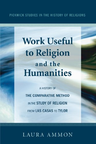 Work Useful to Religion and the Humanities: A History of the Comparative Method in the Study of Religion from Las Casas to Tylor (Pickwick Studies in the History of Religions Book 1)