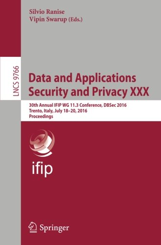 Data and Applications Security and Privacy XXX: 30th Annual IFIP WG 11.3 Conference, DBSec 2016, Trento, Italy, July 18-20, 2016. Proceedings (Lecture Notes in Computer Science)