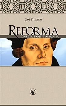 Reforma Ontem, Hoje e Amanhã por [Trueman, Carl]