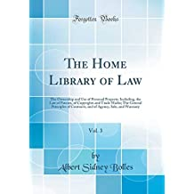 The Home Library of Law, Vol. 3: The Ownership and Use of Personal Property; Including, the Law of Patents, of Copyrights and Trade Marks; The General Principles of Contracts, and of Agency, Sale, and Warranty (Classic Reprint)
