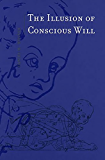 The Illusion of Conscious Will (The MIT Press)