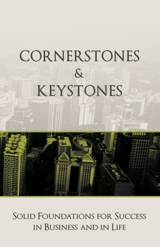 Cornerstones and Keystones: Solid Foundations for Success in Business and Life