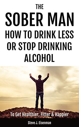The Sober Man: How To Drink Less Or Stop Drinking Alcohol To Get Healthier, Fitter & Happier ()