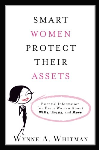 Smart Women Protect Their Assets  Essential Information For Every Woman About Wills  Trusts  And More