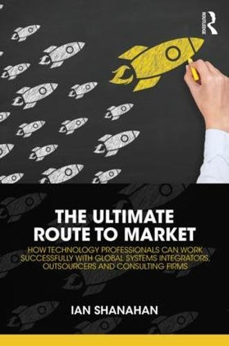 The Ultimate Route to Market: How Technology Professionals Can Work Successfully with Global Systems Integrators, Outsourcers and Consulting Firms