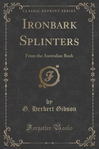 Read Online Ironbark Splinters: From the Australian Bush (Classic Reprint) pdf