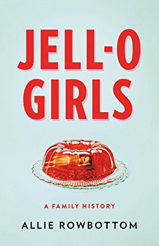 JELL-O Girls: A Family History by Allie Rowbottom