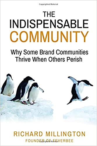 The Indispensable Community: Why Some Brand Communities Thrive When Others Perish by Richard Millington