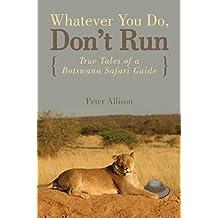 Whatever You Do, Don't Run: True Tales of a Botswana Safari Guide