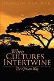 When Cultures Intertwine - the African Way, Francois van Wyk, 148369335X