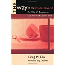The Way Of The (modern) World: Or, Why Its Tempting to Live As If God Doesnt Exist