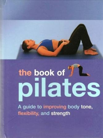 Download The Book of Pilates:  A Guide to Improving Body Tone, Flexibility, and Strength PDF