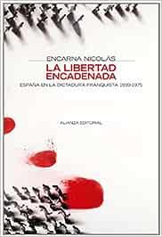 La libertad encadenada: España en la dictadura franquista 1939-1975 Alianza Ensayo: Amazon.es: Nicolás, Encarna: Libros