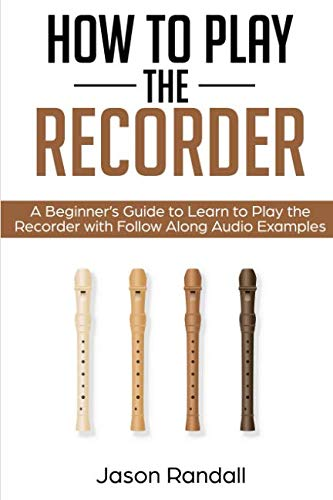 How to Play the Recorder: A Beginner's Guide to Learn to Play the Recorder with Follow Along Audio Examples (Recorders With Musical Book)
