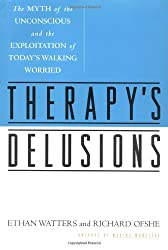 Therapy's Delusions: The Myth of the Unconscious and the Exploitation of Today's Walking Worried
